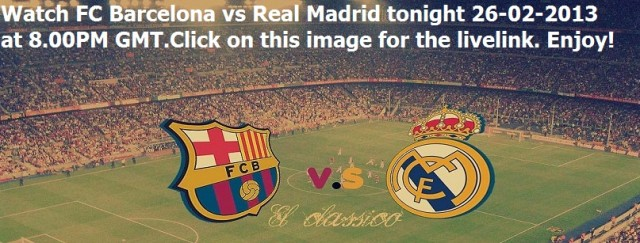 Watch FC Barcelona vs Real Madrid tonight 26-02-2013 at 8PM GMT Livestream on Football Deluxe